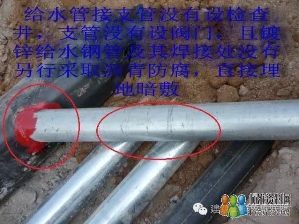 存在问题 在主干管(自带防腐层的钢管)上直接开孔与镀锌钢管焊接连接,野蛮施工。 在给水分支管处未设阀门和阀门井。 镀锌钢管在室外埋地没有做防腐。 所有管道没有做基础。  原因分析 室外给水管网设计没有明确主干管与支管的连接技术要求、管道防腐的做法,漏设管网的控制阀门和阀门井。 配套部、工程部、监理和施工单位没有认真审图,对于设计不明确和不合理处没有及时联系设计解决。 配套部、工程部和监理在室外给水管网施工过程中没有跟踪检查,发现问题没有及时督促整改。 施工单位质量意识差,不按工艺标准